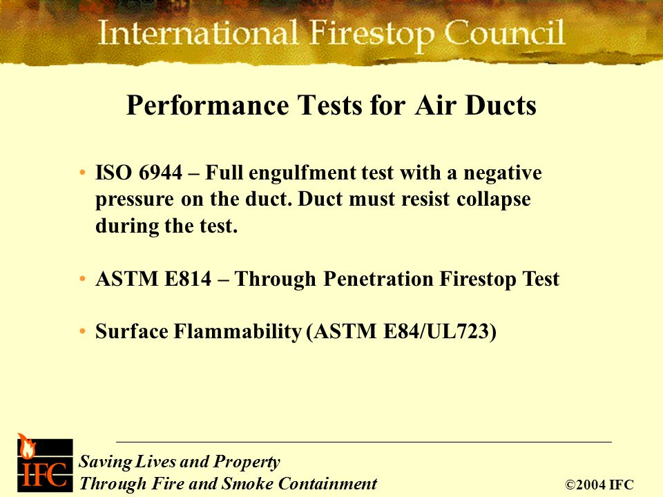 Saving Lives and Property Through Fire and Smoke Containment ©2004 IFC Performance Tests for Air Ducts ISO 6944 – Full engulfment test with a negative pressure on the duct.