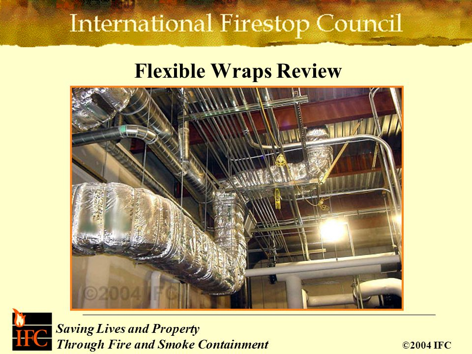 Saving Lives and Property Through Fire and Smoke Containment ©2004 IFC Flexible Wraps Review