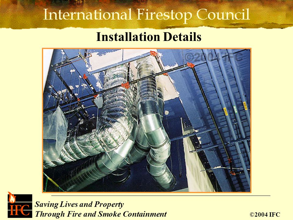 Saving Lives and Property Through Fire and Smoke Containment ©2004 IFC Installation Details
