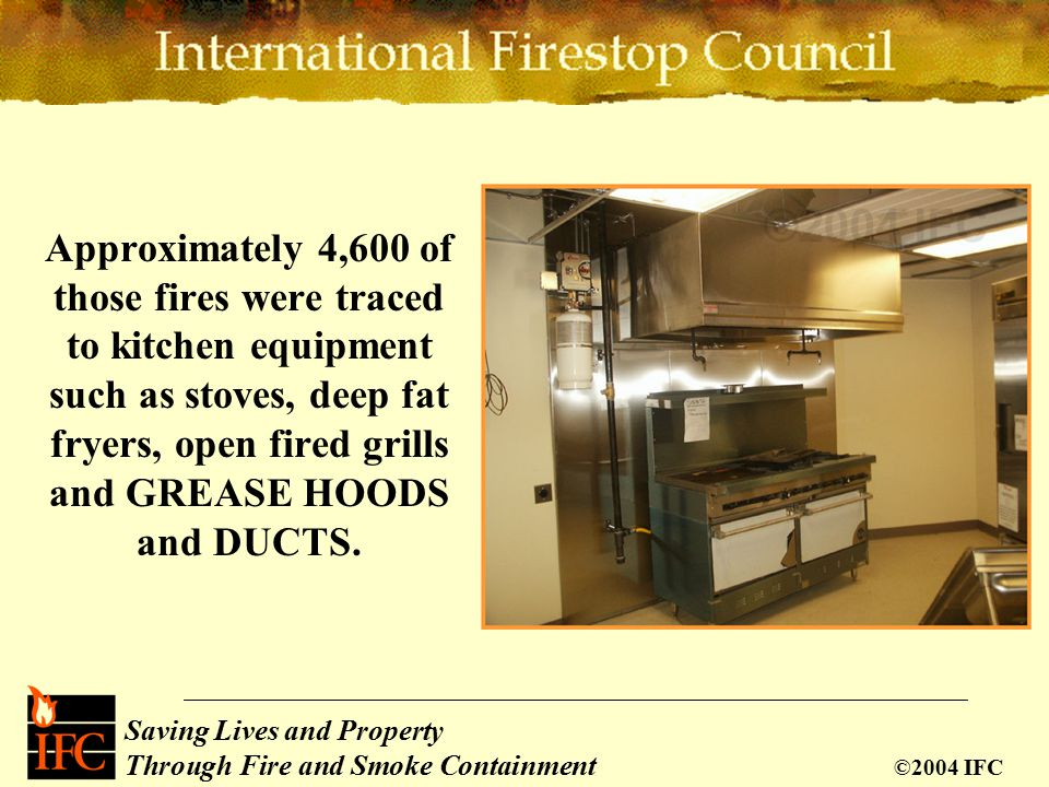 Saving Lives and Property Through Fire and Smoke Containment ©2004 IFC Approximately 4,600 of those fires were traced to kitchen equipment such as stoves, deep fat fryers, open fired grills and GREASE HOODS and DUCTS.
