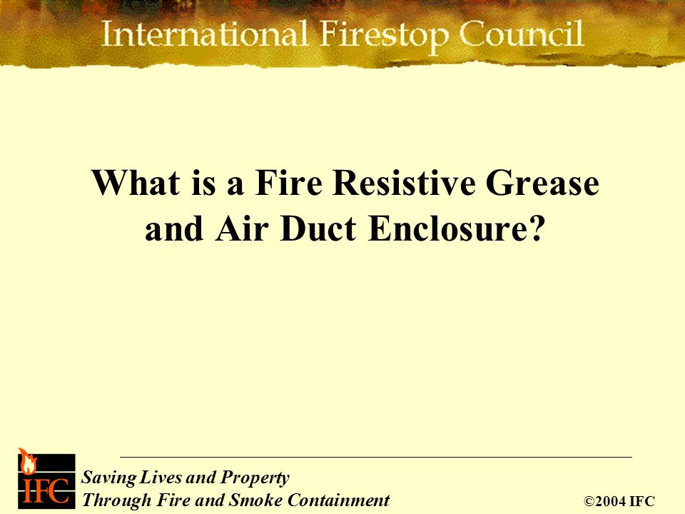 Saving Lives and Property Through Fire and Smoke Containment ©2004 IFC What is a Fire Resistive Grease and Air Duct Enclosure?
