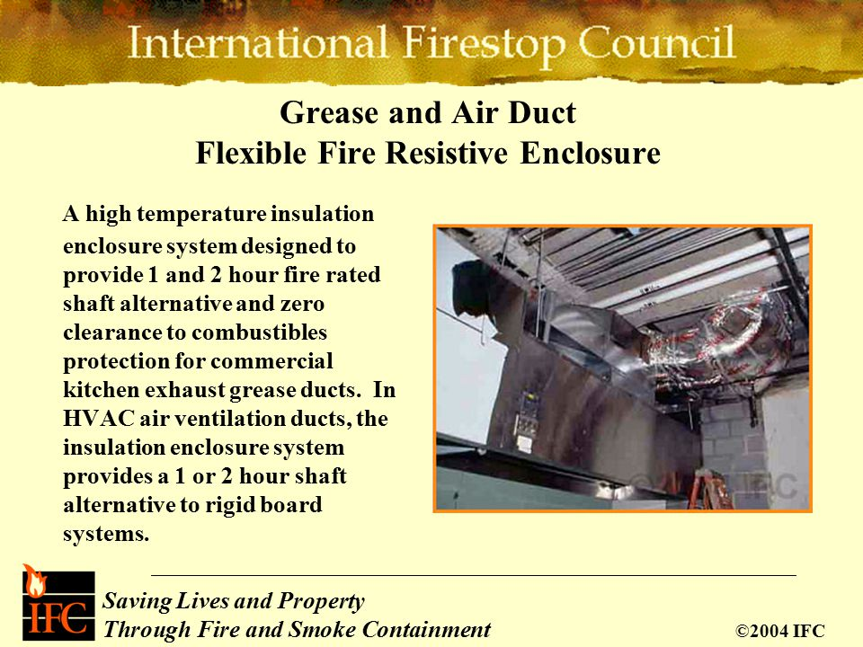 Saving Lives and Property Through Fire and Smoke Containment ©2004 IFC Grease and Air Duct Flexible Fire Resistive Enclosure A high temperature insulation enclosure system designed to provide 1 and 2 hour fire rated shaft alternative and zero clearance to combustibles protection for commercial kitchen exhaust grease ducts.