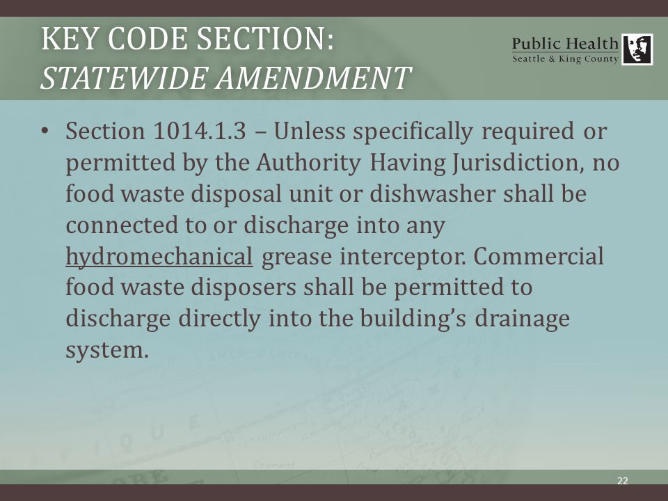 KEY CODE SECTION: STATEWIDE AMENDMENT Section 1014.1.3 – Unless specifically required or permitted by the Authority Having Jurisdiction, no food waste disposal unit or dishwasher shall be connected to or discharge into any hydromechanical grease interceptor.