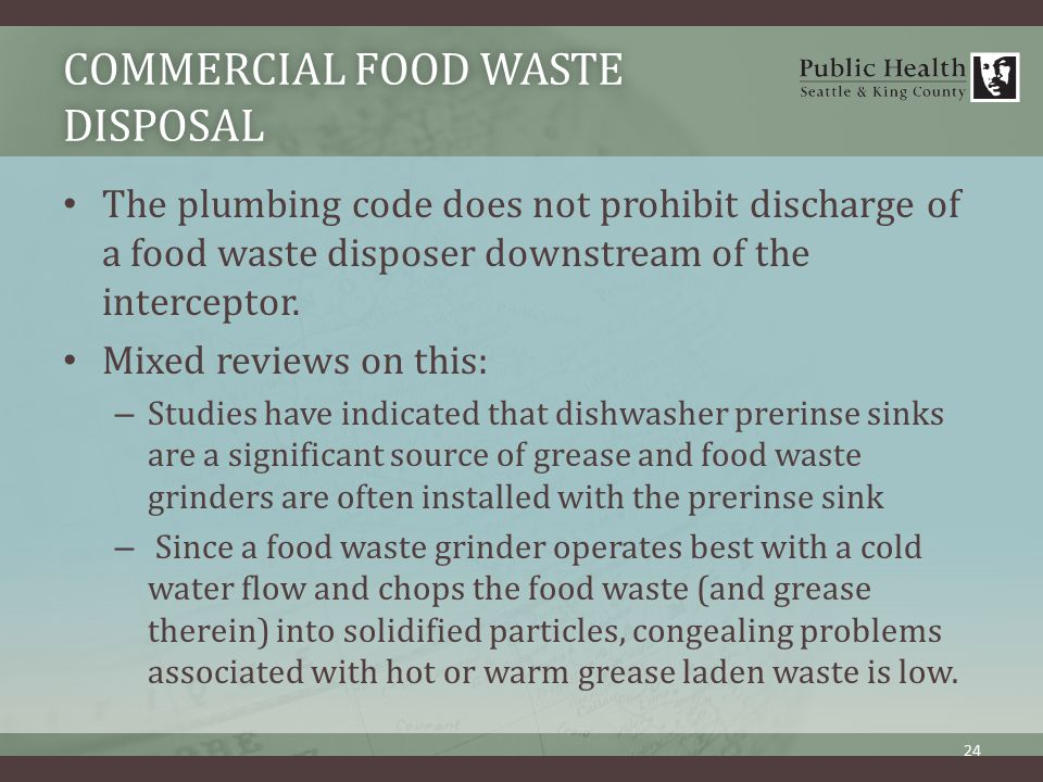 COMMERCIAL FOOD WASTE DISPOSAL The plumbing code does not prohibit discharge of a food waste disposer downstream of the interceptor.