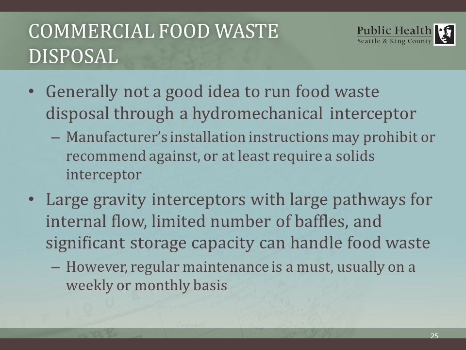 COMMERCIAL FOOD WASTE DISPOSAL Generally not a good idea to run food waste disposal through a hydromechanical interceptor – Manufacturer's installation instructions may prohibit or recommend against, or at least require a solids interceptor Large gravity interceptors with large pathways for internal flow, limited number of baffles, and significant storage capacity can handle food waste – However, regular maintenance is a must, usually on a weekly or monthly basis 25