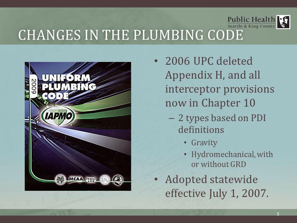 CHANGES IN THE PLUMBING CODECHANGES IN THE PLUMBING CODE 2006 UPC deleted Appendix H, and all interceptor provisions now in Chapter 10 – 2 types based on PDI definitions Gravity Hydromechanical, with or without GRD Adopted statewide effective July 1, 2007.