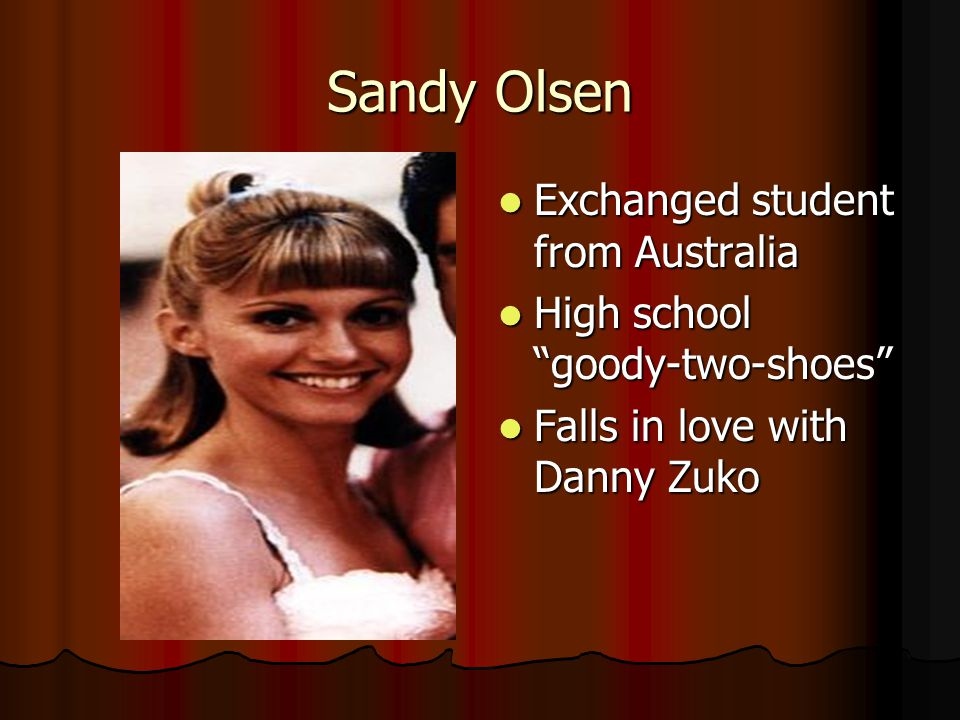 Sandy Olsen Exchanged student from Australia Exchanged student from Australia High school goody-two-shoes High school goody-two-shoes Falls in love with Danny Zuko Falls in love with Danny Zuko
