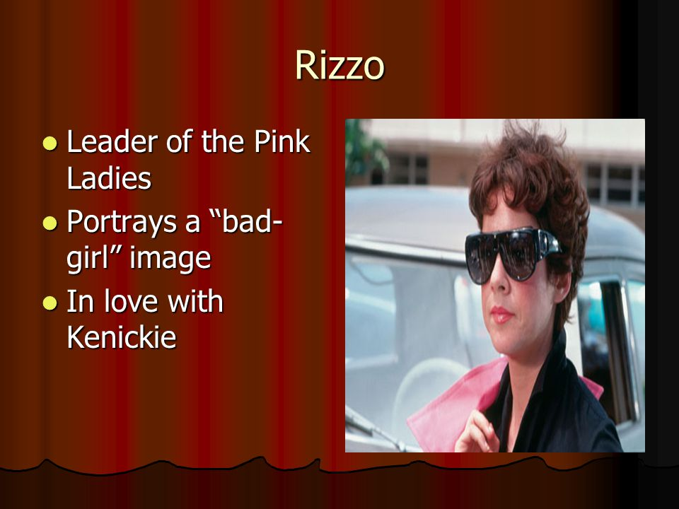 Rizzo Leader of the Pink Ladies Leader of the Pink Ladies Portrays a bad- girl image Portrays a bad- girl image In love with Kenickie In love with Kenickie