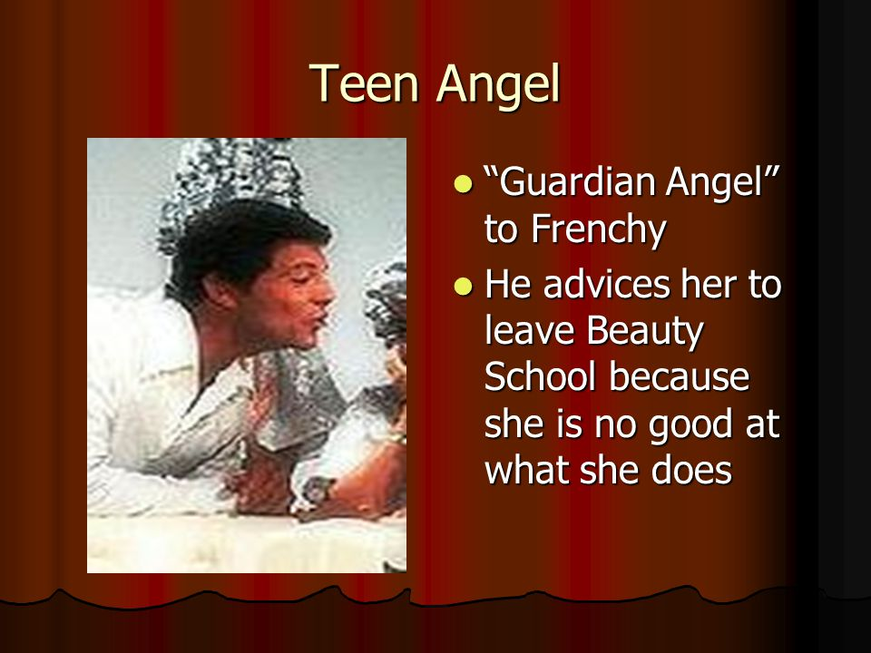 Teen Angel Guardian Angel to Frenchy Guardian Angel to Frenchy He advices her to leave Beauty School because she is no good at what she does He advices her to leave Beauty School because she is no good at what she does