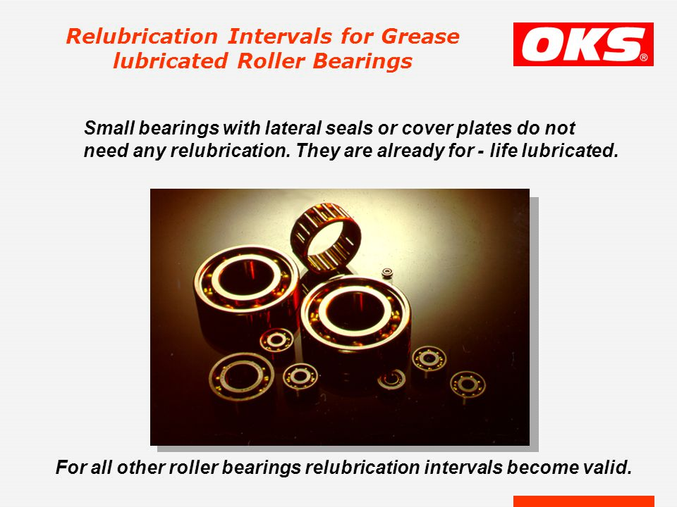 Relubrication Intervals for Grease lubricated Roller Bearings Small bearings with lateral seals or cover plates do not need any relubrication. They ar