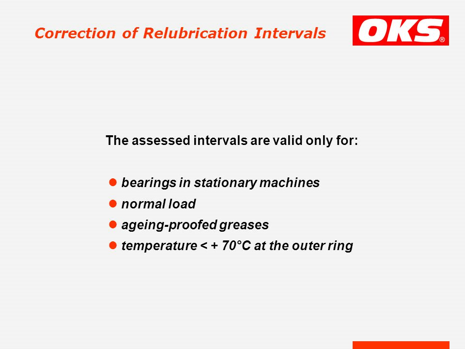 Correction of Relubrication Intervals The assessed intervals are valid only for: l bearings in stationary machines l normal load l ageing-proofed greases l temperature < + 70°C at the outer ring
