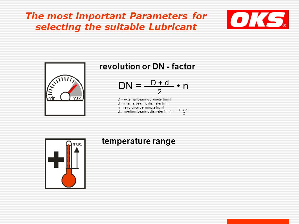 The most important Parameters for selecting the suitable Lubricant revolution or DN - factor D = external bearing diameter [mm] d = internal bearing diameter [mm] n = revolution per minute [rpm] d m = medium bearing diameter [mm] = ——— D + d 2 DN = ——— n D + d 2 temperature range