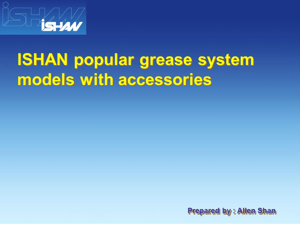 Prepared by : Allen Shan ISHAN popular grease system models with accessories