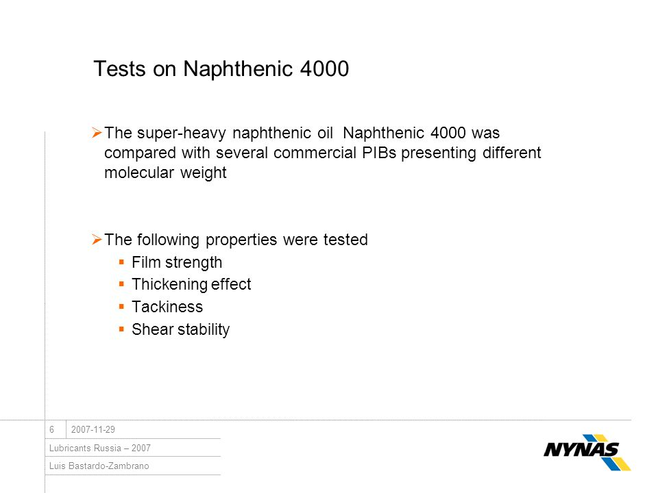 Luis Bastardo-Zambrano Lubricants Russia – 2007 62007-11-29 Tests on Naphthenic 4000  The super-heavy naphthenic oil Naphthenic 4000 was compared with several commercial PIBs presenting different molecular weight  The following properties were tested  Film strength  Thickening effect  Tackiness  Shear stability