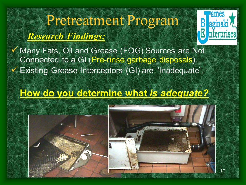 17 Pretreatment Program Many Fats, Oil and Grease (FOG) Sources are Not Connected to a GI (Pre-rinse garbage disposals).