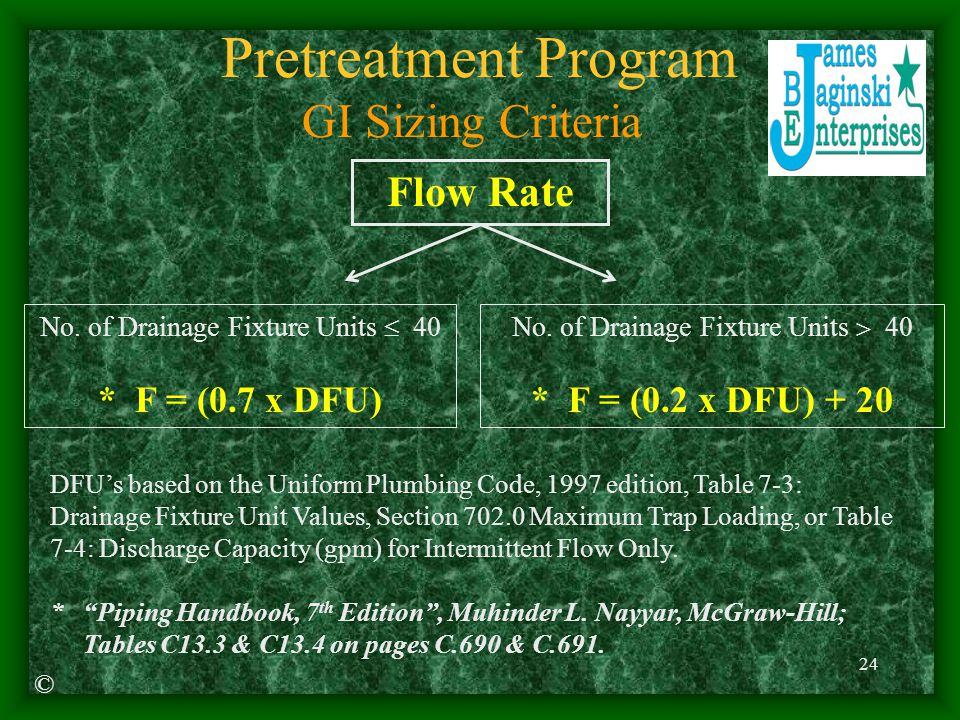 24 Pretreatment Program GI Sizing Criteria DFU's based on the Uniform Plumbing Code, 1997 edition, Table 7-3: Drainage Fixture Unit Values, Section 702.0 Maximum Trap Loading, or Table 7-4: Discharge Capacity (gpm) for Intermittent Flow Only.