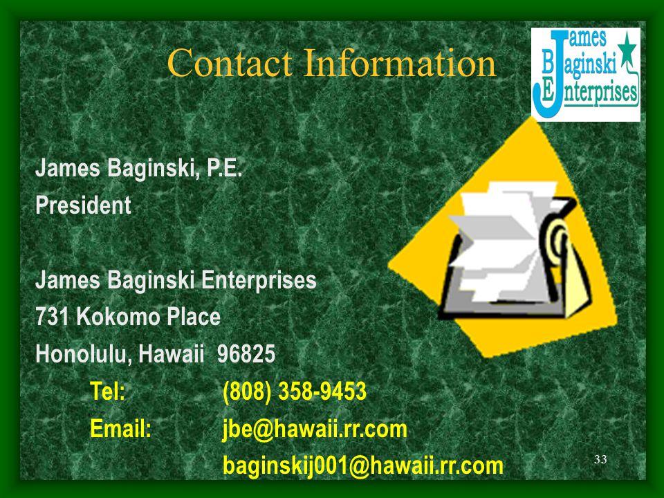 33 Contact Information James Baginski, P.E. President James Baginski Enterprises 731 Kokomo Place Honolulu, Hawaii 96825 Tel: (808) 358-9453 Email: jb