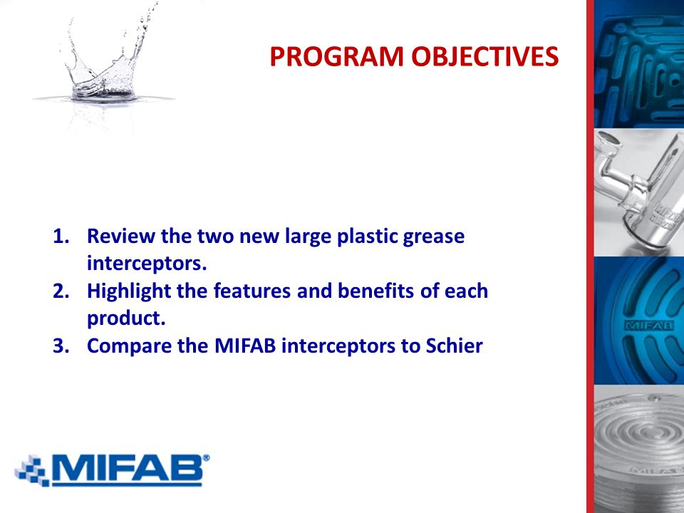 PROGRAM OBJECTIVES 1.Review the two new large plastic grease interceptors. 2.Highlight the features and benefits of each product. 3.Compare the MIFAB