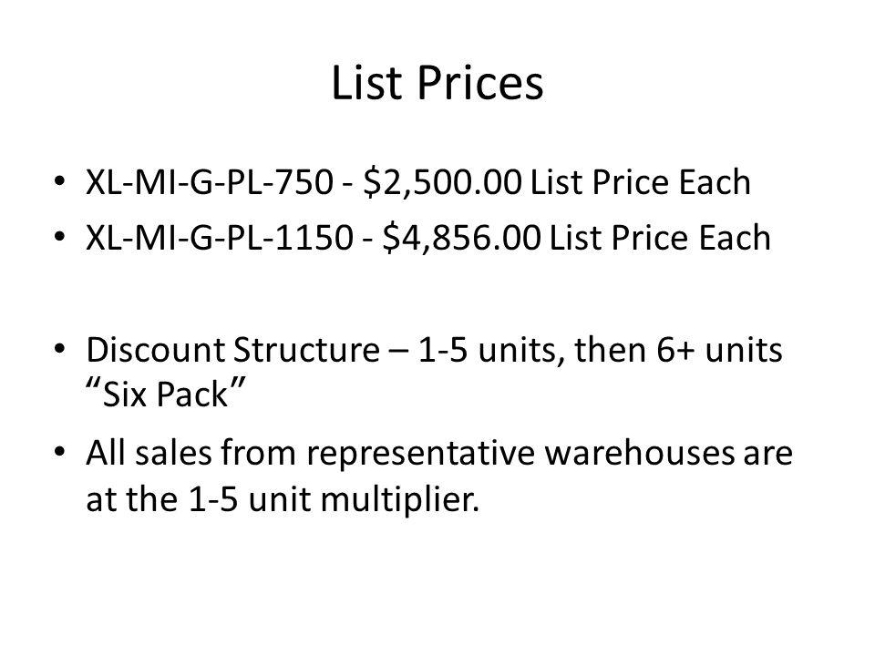 List Prices XL-MI-G-PL-750 - $2,500.00 List Price Each XL-MI-G-PL-1150 - $4,856.00 List Price Each Discount Structure – 1-5 units, then 6+ units Six Pack All sales from representative warehouses are at the 1-5 unit multiplier.