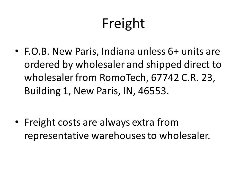 Freight F.O.B. New Paris, Indiana unless 6+ units are ordered by wholesaler and shipped direct to wholesaler from RomoTech, 67742 C.R. 23, Building 1,