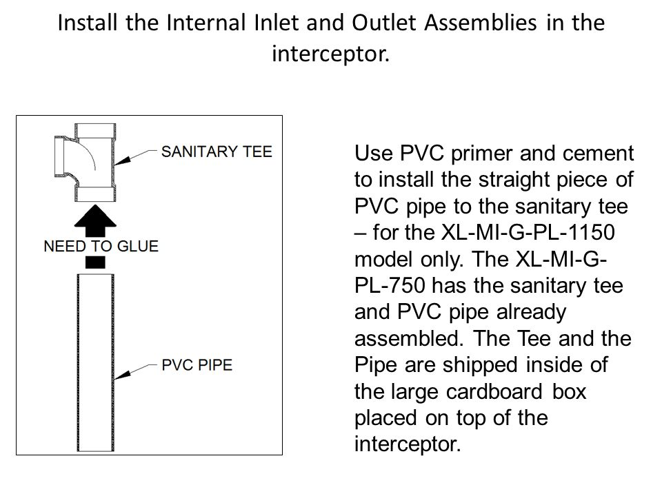 Install the Internal Inlet and Outlet Assemblies in the interceptor. Use PVC primer and cement to install the straight piece of PVC pipe to the sanita