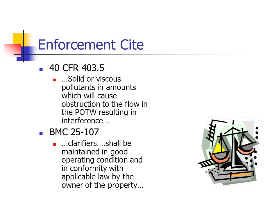 Enforcement Cite 40 CFR 403.5 …Solid or viscous pollutants in amounts which will cause obstruction to the flow in the POTW resulting in interference… BMC 25-107 …clarifiers….shall be maintained in good operating condition and in conformity with applicable law by the owner of the property…
