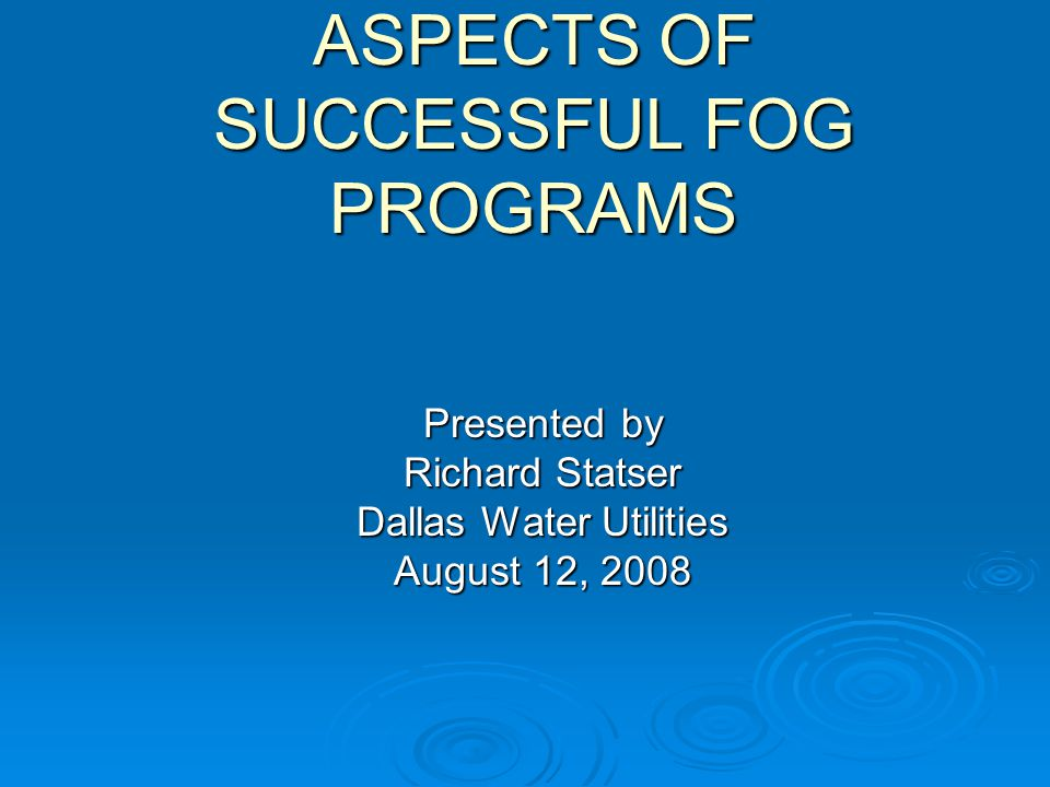 ASPECTS OF SUCCESSFUL FOG PROGRAMS Presented by Richard Statser Dallas Water Utilities August 12, 2008
