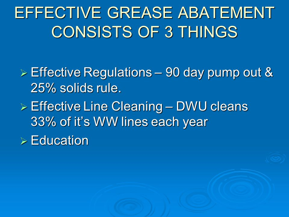 EFFECTIVE GREASE ABATEMENT CONSISTS OF 3 THINGS  Effective Regulations – 90 day pump out & 25% solids rule.