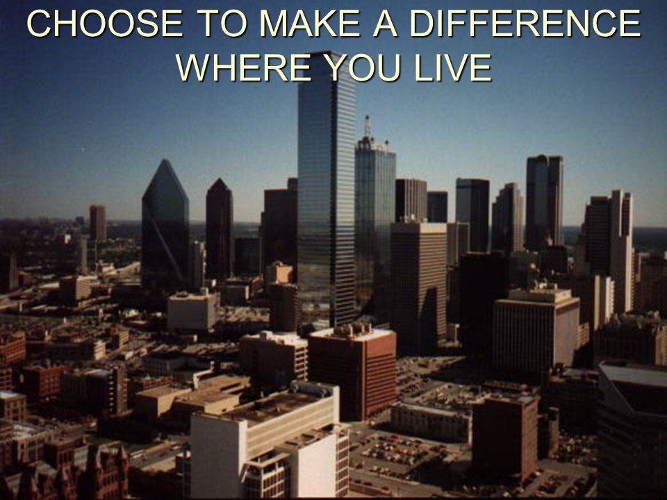 CHOOSE TO MAKE A DIFFERENCE WHERE YOU LIVE