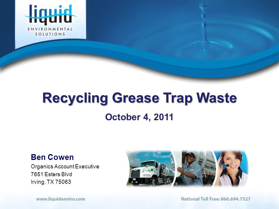 Recycling Grease Trap Waste October 4, 2011 Ben Cowen Organics Account Executive 7651 Esters Blvd Irving, TX 75063