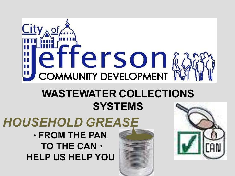 WASTEWATER COLLECTIONS SYSTEMS HOUSEHOLD GREASE FROM THE PAN TO THE CAN HELP US HELP YOU
