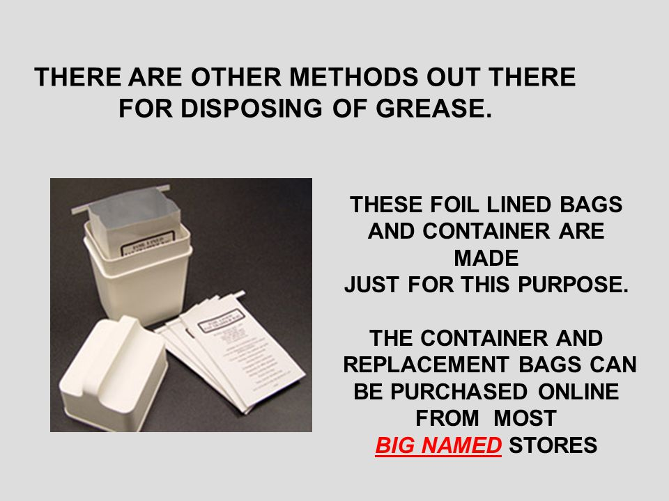 THERE ARE OTHER METHODS OUT THERE FOR DISPOSING OF GREASE.