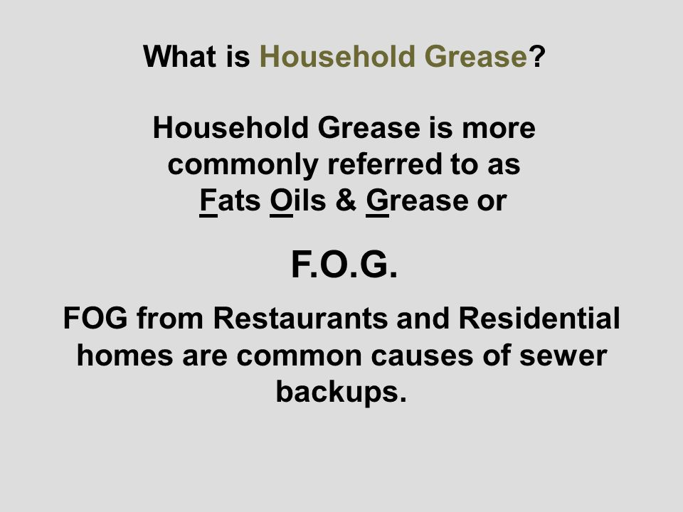FOG from Restaurants and Residential homes are common causes of sewer backups.