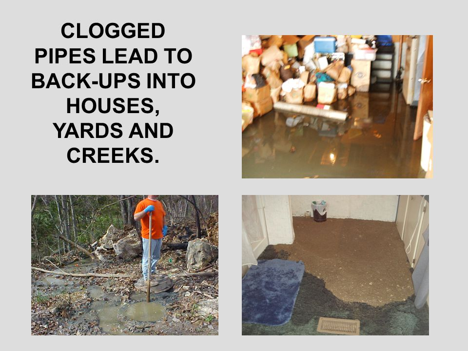 CLOGGED PIPES LEAD TO BACK-UPS INTO HOUSES, YARDS AND CREEKS.