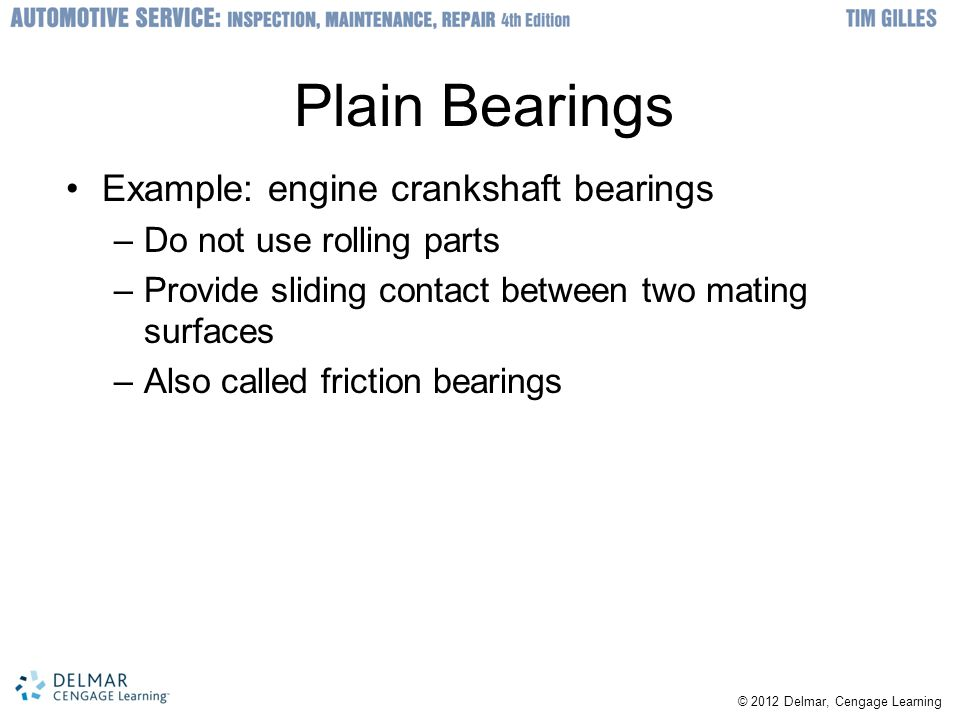 © 2012 Delmar, Cengage Learning Replacing Bearing Races Anti-friction bearings usually have one race that is pressed fit and the other is push fit –When a damaged wheel bearing is replaced: pressed-fit race must be removed –Old bearing race: removed by pounding it with a drift punch or special tool –New race must fit the hub tightly –New race can be chilled in refrigerator to make easier to install