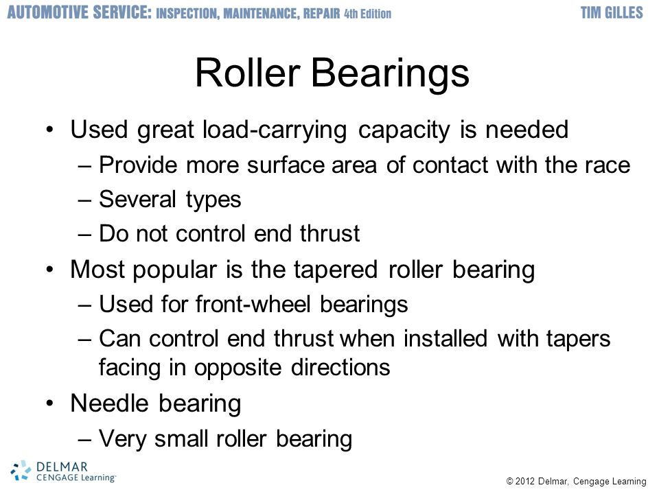 © 2012 Delmar, Cengage Learning Wheel Bearing Adjustment (cont'd.) Selecting and installing a cotter pin –Use largest diameter cotter pin that will fit into hole –Pull longer end of cotter pin to seat fully in its hole –Cut it off –Cut off remaining end flush with spindle