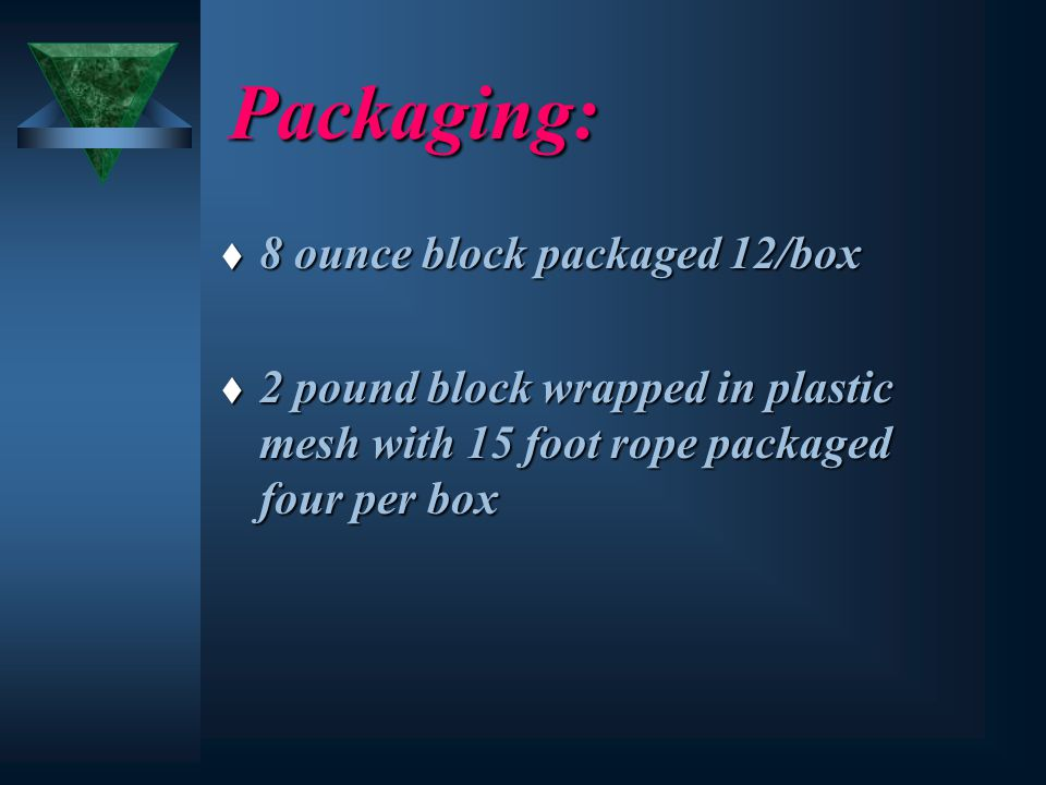 Packaging: t 8 ounce block packaged 12/box t 2 pound block wrapped in plastic mesh with 15 foot rope packaged four per box