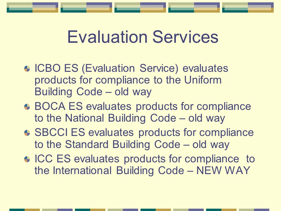 Evaluation Services ICBO ES (Evaluation Service) evaluates products for compliance to the Uniform Building Code – old way BOCA ES evaluates products for compliance to the National Building Code – old way SBCCI ES evaluates products for compliance to the Standard Building Code – old way ICC ES evaluates products for compliance to the International Building Code – NEW WAY