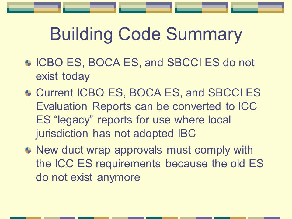 Building Code Summary ICBO ES, BOCA ES, and SBCCI ES do not exist today Current ICBO ES, BOCA ES, and SBCCI ES Evaluation Reports can be converted to