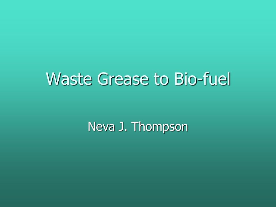 Waste Grease to Bio-fuel Neva J. Thompson