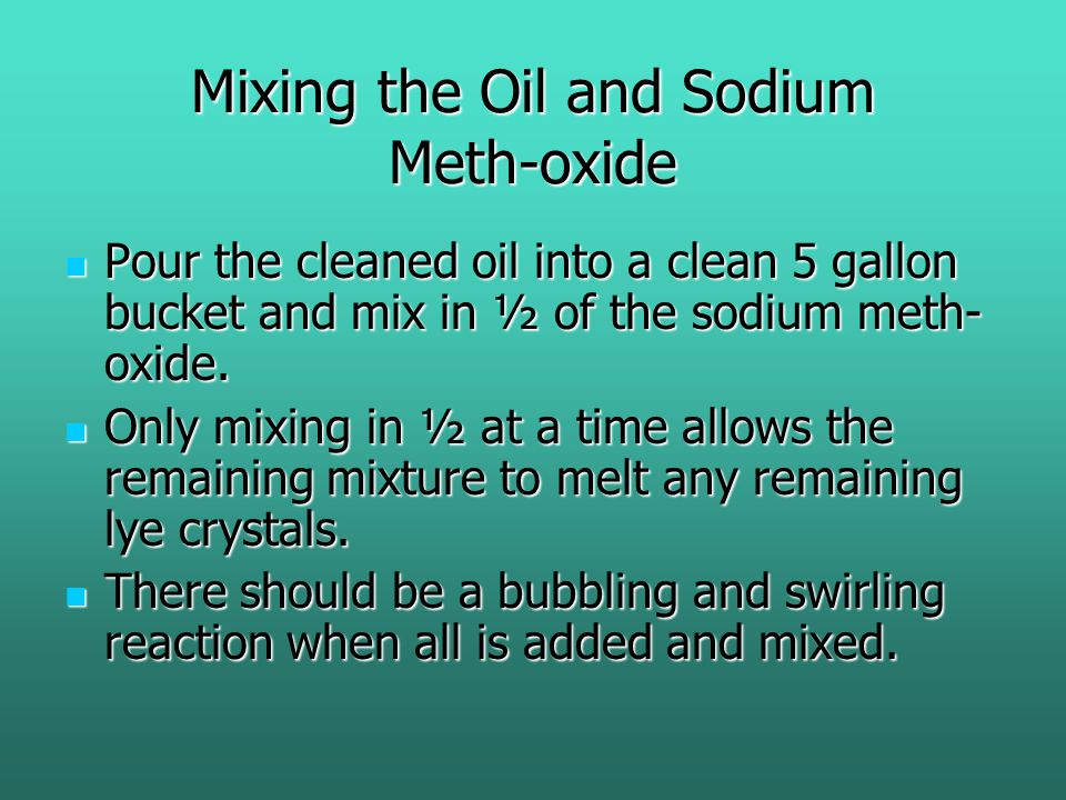 Mixing the Oil and Sodium Meth-oxide Pour the cleaned oil into a clean 5 gallon bucket and mix in ½ of the sodium meth- oxide.