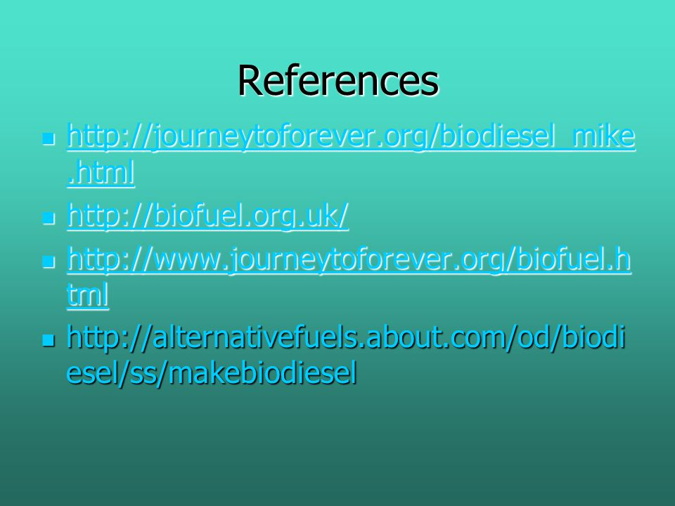 References http://journeytoforever.org/biodiesel_mike.html http://journeytoforever.org/biodiesel_mike.html http://journeytoforever.org/biodiesel_mike.html http://journeytoforever.org/biodiesel_mike.html http://biofuel.org.uk/ http://biofuel.org.uk/ http://biofuel.org.uk/ http://www.journeytoforever.org/biofuel.h tml http://www.journeytoforever.org/biofuel.h tml http://www.journeytoforever.org/biofuel.h tml http://www.journeytoforever.org/biofuel.h tml http://alternativefuels.about.com/od/biodi esel/ss/makebiodiesel http://alternativefuels.about.com/od/biodi esel/ss/makebiodiesel