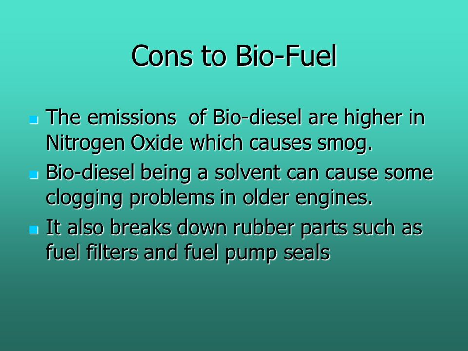 Cons to Bio-Fuel The emissions of Bio-diesel are higher in Nitrogen Oxide which causes smog.