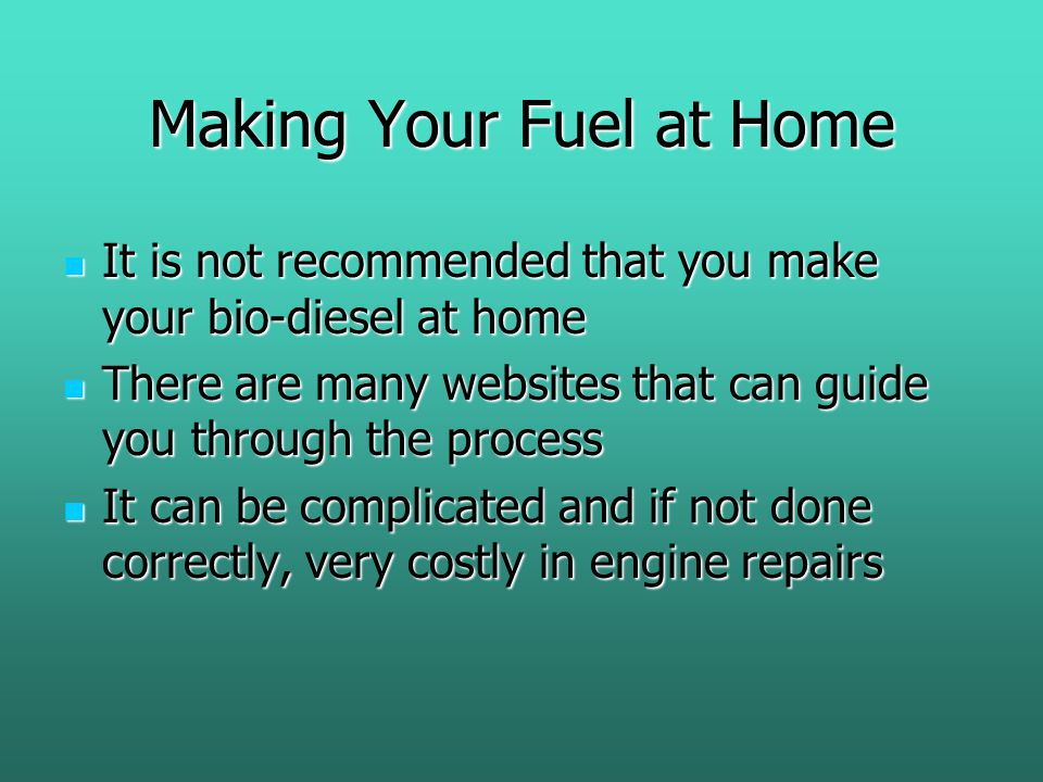 Making Your Fuel at Home It is not recommended that you make your bio-diesel at home It is not recommended that you make your bio-diesel at home There are many websites that can guide you through the process There are many websites that can guide you through the process It can be complicated and if not done correctly, very costly in engine repairs It can be complicated and if not done correctly, very costly in engine repairs