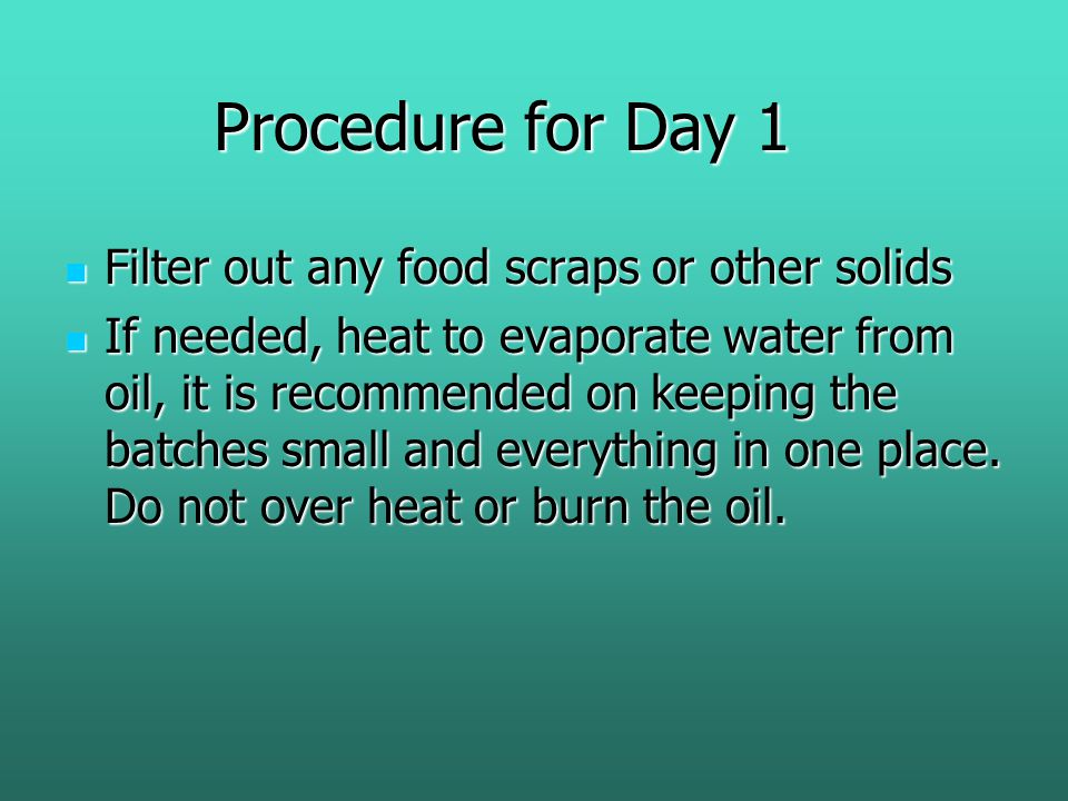 Procedure for Day 1 Filter out any food scraps or other solids Filter out any food scraps or other solids If needed, heat to evaporate water from oil, it is recommended on keeping the batches small and everything in one place.