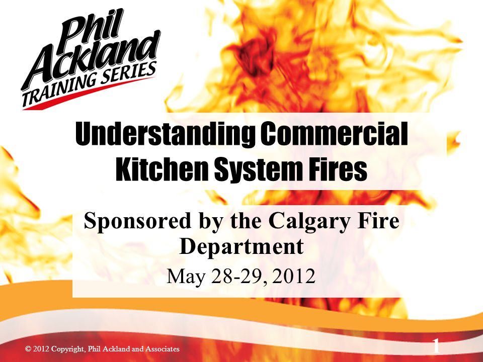 © 2012 Copyright, Phil Ackland and Associates Understanding Commercial Kitchen System Fires Sponsored by the Calgary Fire Department May 28-29, 2012 1
