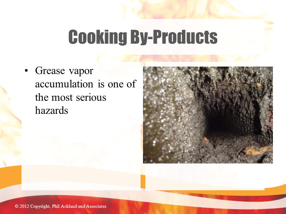 © 2012 Copyright, Phil Ackland and Associates Cooking By-Products Grease vapor accumulation is one of the most serious hazards