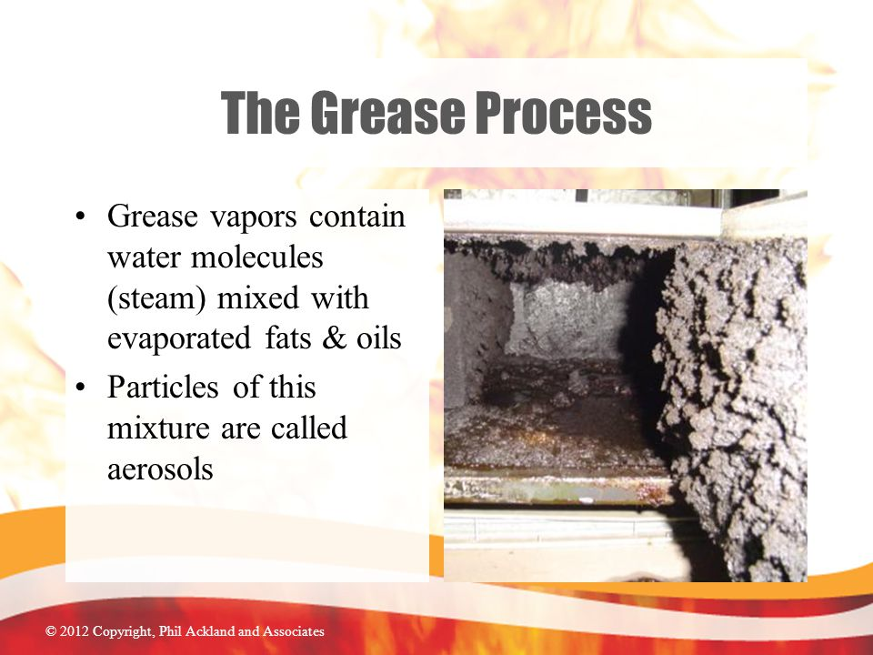 © 2012 Copyright, Phil Ackland and Associates The Grease Process Grease vapors contain water molecules (steam) mixed with evaporated fats & oils Particles of this mixture are called aerosols