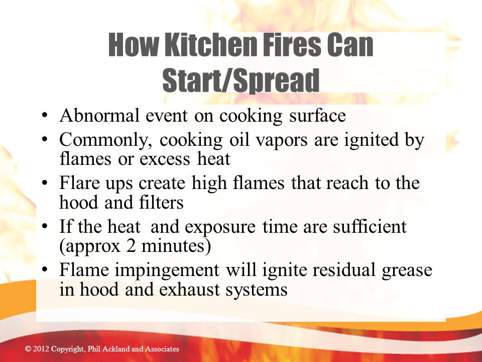 © 2012 Copyright, Phil Ackland and Associates How Kitchen Fires Can Start/Spread Abnormal event on cooking surface Commonly, cooking oil vapors are ignited by flames or excess heat Flare ups create high flames that reach to the hood and filters If the heat and exposure time are sufficient (approx 2 minutes) Flame impingement will ignite residual grease in hood and exhaust systems
