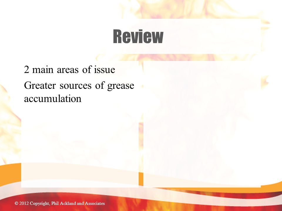 © 2012 Copyright, Phil Ackland and Associates Review 2 main areas of issue Greater sources of grease accumulation